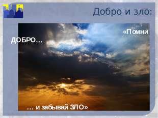 Добро и зло:  «Помни ДОБРО… … и забывай ЗЛО»