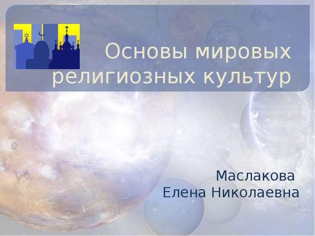 Основы мировых религиозных культур Маслакова Елена Николаевна