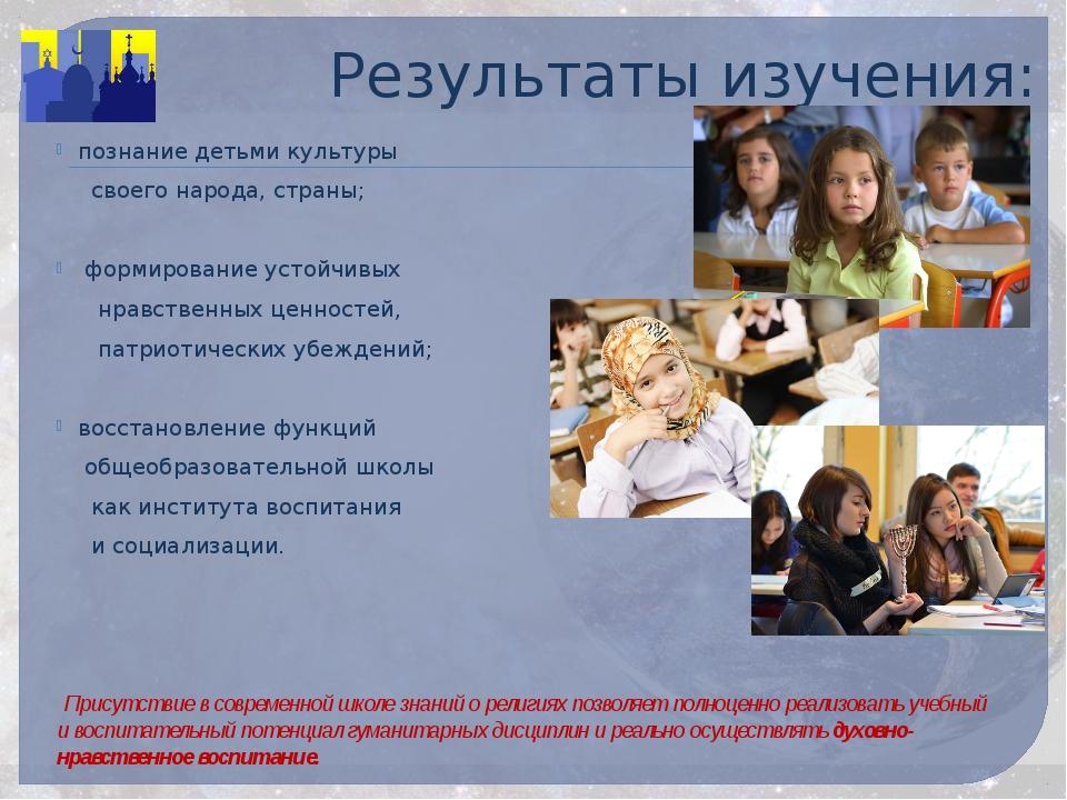 Результаты изучения: познание детьми культуры своего народа, страны; формиров...