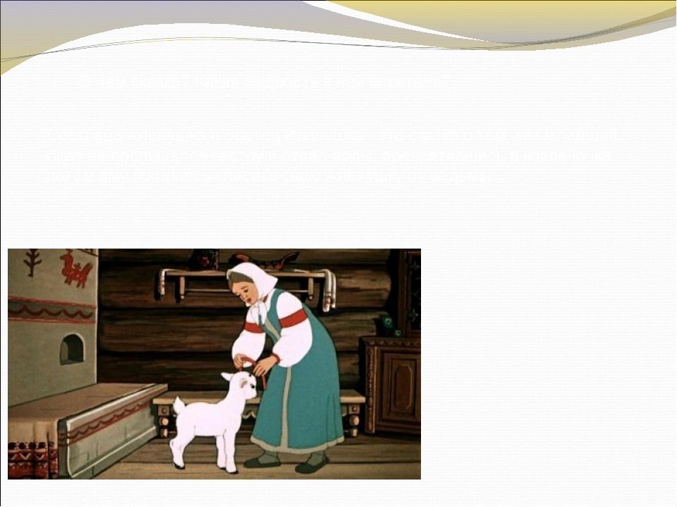 О чем сказка? Какая мудрость в ней спрятана? Сестрица Аленушка и братец Ивану...