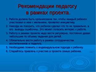 Рекомендации педагогу в рамках проекта. 1. Работа должна быть организована та