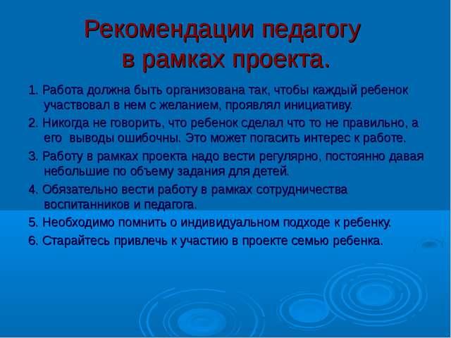 Рекомендации педагогу в рамках проекта. 1. Работа должна быть организована та...