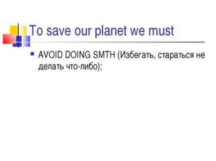 To save our planet we must AVOID DOING SMTH (Избегать, стараться не делать чт