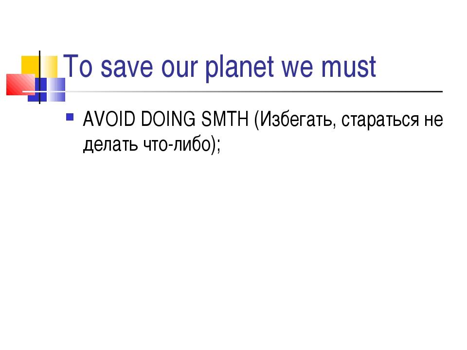 To save our planet we must AVOID DOING SMTH (Избегать, стараться не делать чт...