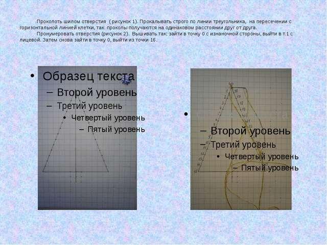 Проколоть шилом отверстия ( рисунок 1). Прокалывать строго по линии треуголь...