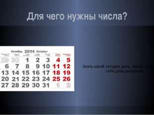 Для чего нужны числа? Знать какой сегодня день, какой год и когда у тебя день