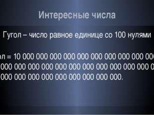 Интересные числа Гугол – число равное единице со 100 нулями Гугол = 10 000 00