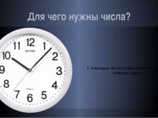 Для чего нужны числа? С помощью чисел можно измерять и точно отмечать время