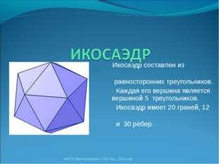 Икосаэдр составлен из двадцати равносторонних треугольников. Каждая его верш