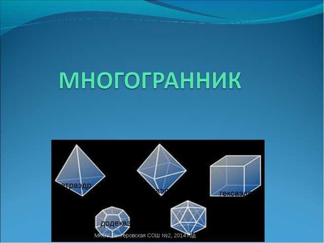 тетраэдр октаэдр гексаэдр додекаэдр икосаэдр МКОУ Венгеровская СОШ №2, 2014 г...