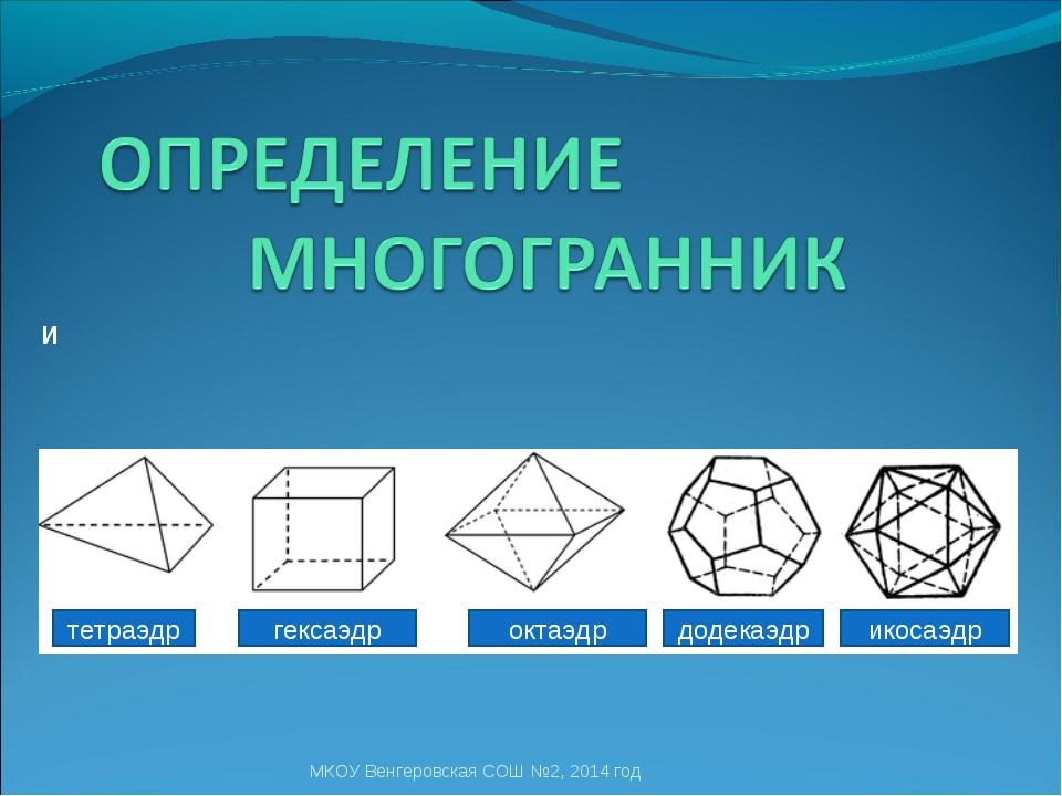 и тетраэдр гексаэдр октаэдр додекаэдр икосаэдр МКОУ Венгеровская СОШ №2, 2014...