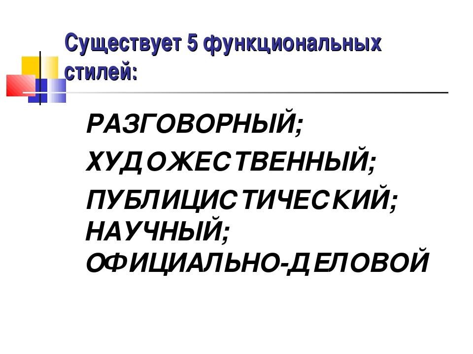 Существует 5 функциональных стилей: РАЗГОВОРНЫЙ; ХУДОЖЕСТВЕННЫЙ; ПУБЛИЦИСТИЧЕ...