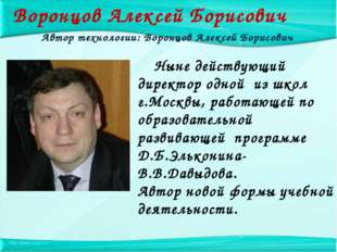 Воронцов Алексей Борисович Ныне действующий директор одной из школ г.Москвы,