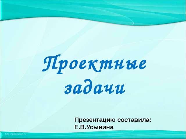 Проектные задачи Презентацию составила: Е.В.Усынина