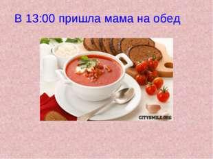 В 13:00 пришла мама на обед