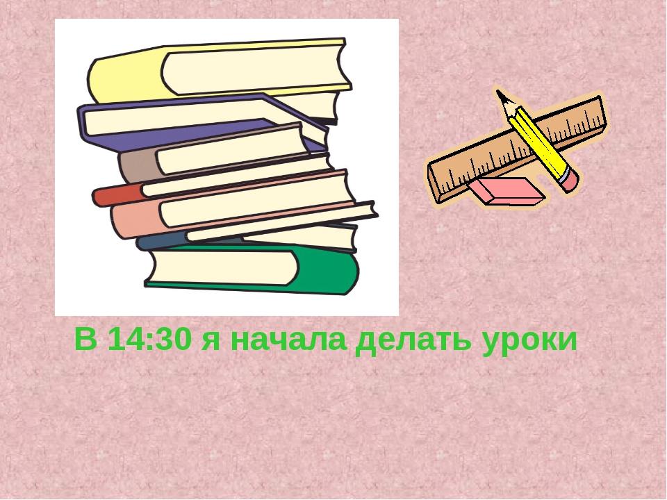 В 14:30 я начала делать уроки