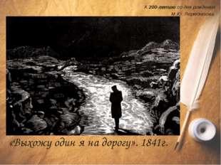 К 200-летию со дня рождения М.Ю. Лермонтова «Выхожу один я на дорогу». 1841г.