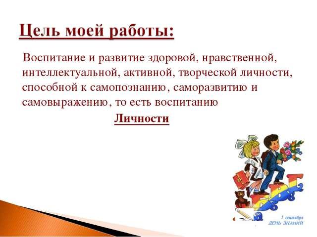 Воспитание и развитие здоровой, нравственной, интеллектуальной, активной, тво...