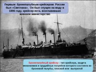 Первым бронепалубным крейсером России был «Светлана». Он был спущен на воду