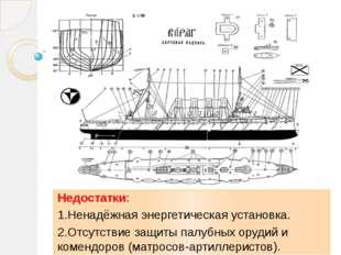 Недостатки: 1.Ненадёжная энергетическая установка. 2.Отсутствие защиты палуб