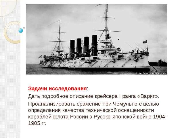 Задачи исследования: Дать подробное описание крейсера I ранга «Варяг». Проан...