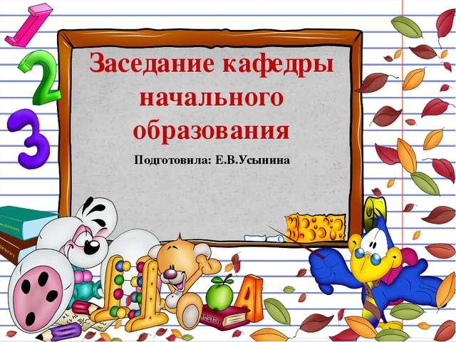 Заседание кафедры начального образования Подготовила: Е.В.Усынина