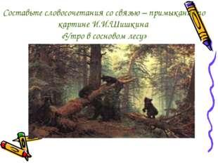Составьте словосочетания со связью – примыкание по картине И.И.Шишкина «Утро