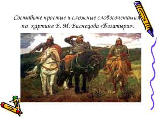 Составьте простые и сложные словосочетания по картине В. М. Васнецова «Богаты