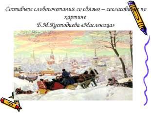 Составьте словосочетания со связью – согласование по картине Б.М.Кустодиева «