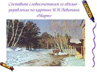 Составьте словосочетания со связью - управление по картине И.И.Левитана «Март»