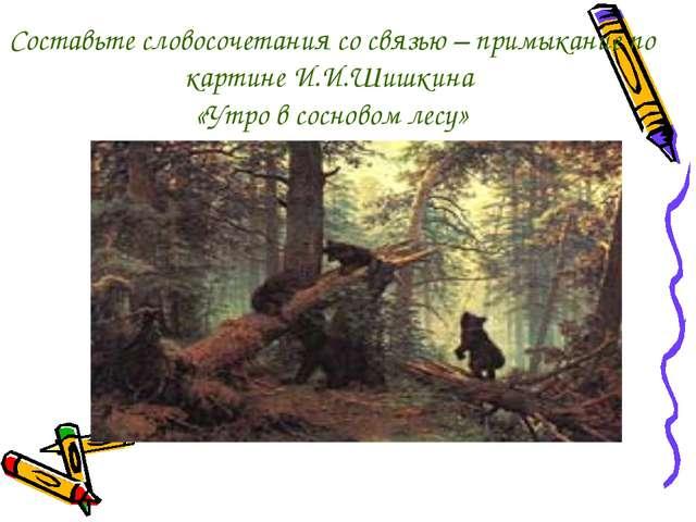 Составьте словосочетания со связью – примыкание по картине И.И.Шишкина «Утро...