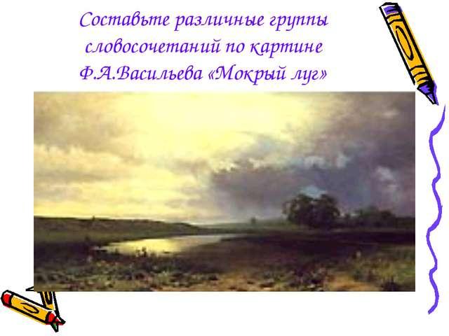Составьте различные группы словосочетаний по картине Ф.А.Васильева «Мокрый луг»