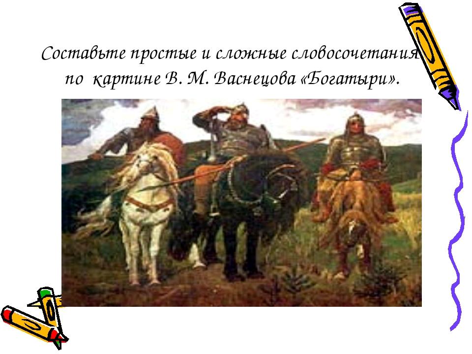 Составьте простые и сложные словосочетания по картине В. М. Васнецова «Богаты...