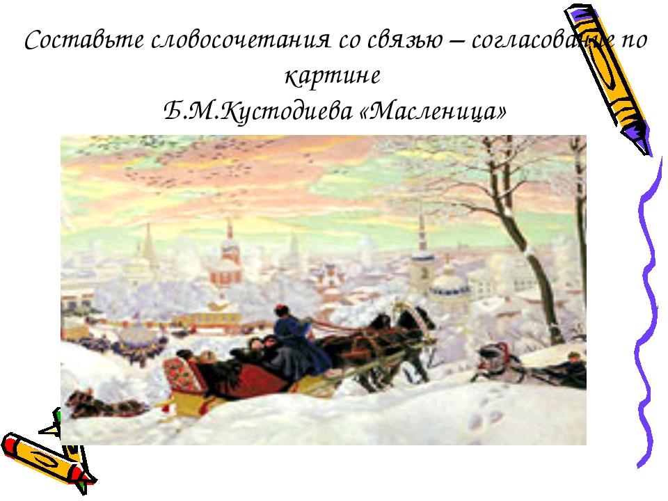 Составьте словосочетания со связью – согласование по картине Б.М.Кустодиева «...