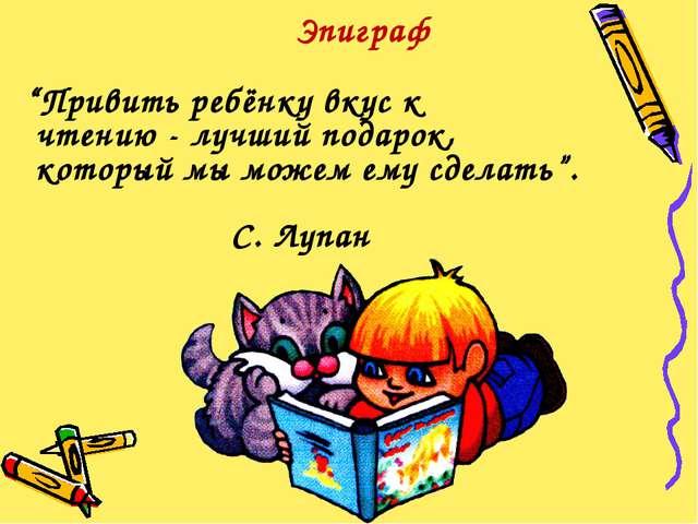 """Эпиграф """"Привить ребёнку вкус к чтению - лучший подарок, который мы можем ему..."""