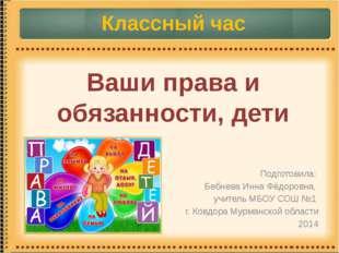 Ваши права и обязанности, дети Подготовила: Бебнева Инна Фёдоровна, учитель М
