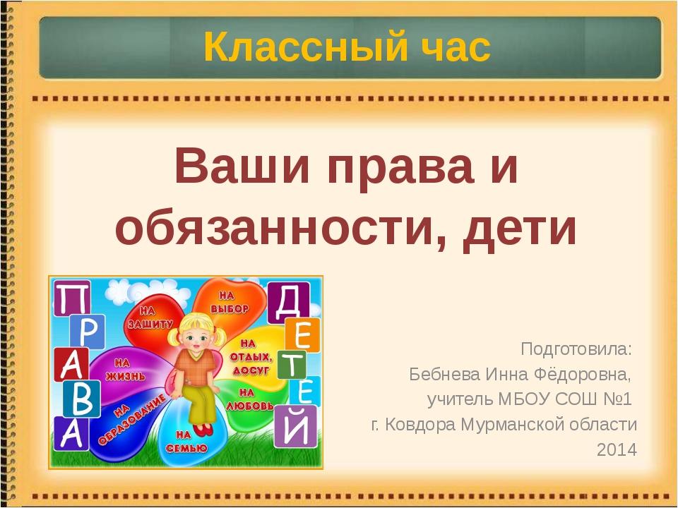 Ваши права и обязанности, дети Подготовила: Бебнева Инна Фёдоровна, учитель М...