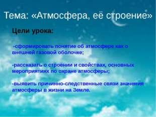 Тема: «Атмосфера, её строение» Цели урока: -сформировать понятие об атмосфере