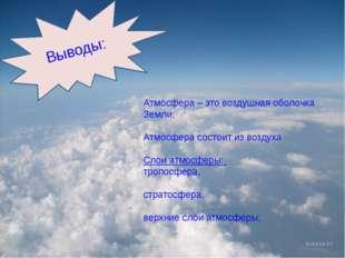 Выводы: Атмосфера – это воздушная оболочка Земли; Атмосфера состоит из возду