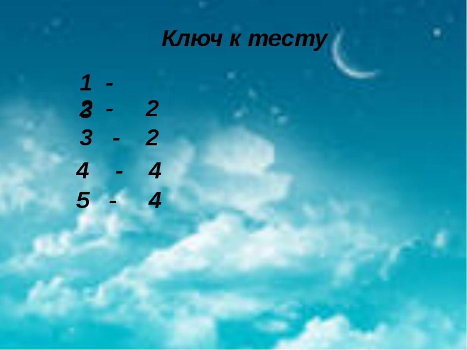 Ключ к тесту 1 - 3 2 - 2 3 - 2 4 - 4 5 - 4