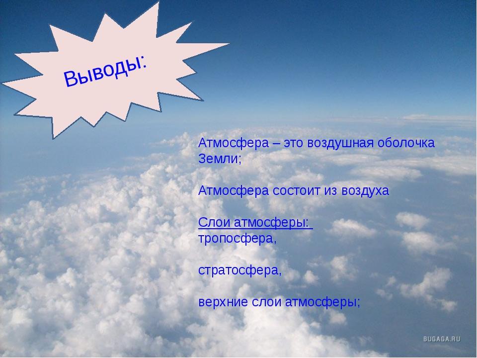 Выводы: Атмосфера – это воздушная оболочка Земли; Атмосфера состоит из возду...