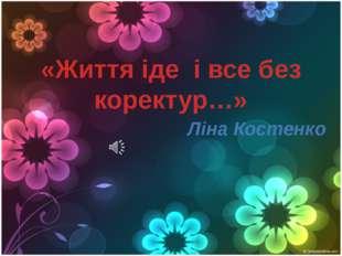 «Життя іде і все без коректур…» Ліна Костенко