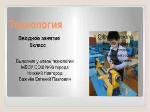 Технология Вводное занятие 5класс Выполнил учитель технологии МБОУ СОШ №96 го