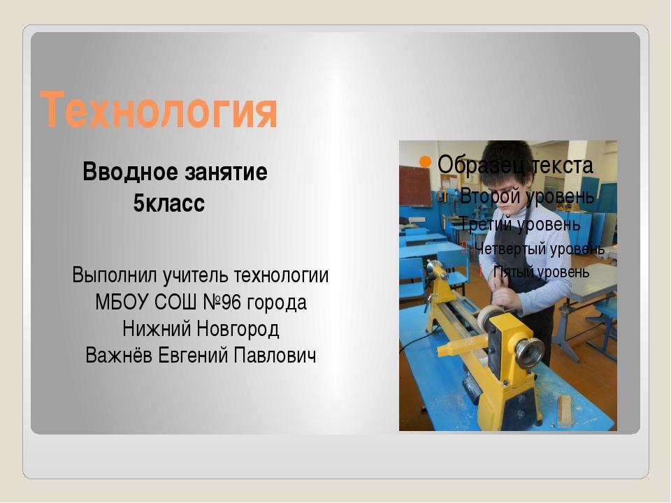 Технология Вводное занятие 5класс Выполнил учитель технологии МБОУ СОШ №96 го...
