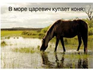 В море царевич купает коня;