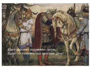 Едет царевич задумчиво прочь. Будет он помнить про царскую дочь!