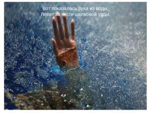 Вот показалась рука из воды, Ловит за кисти шелковой узды.