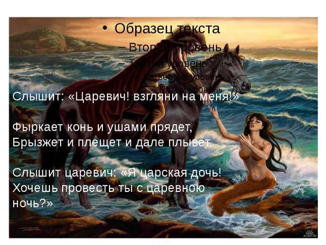 Слышит: «Царевич! взгляни на меня!» Фыркает конь и ушами прядет, Брызжет и п...