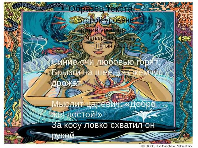 Синие очи любовью горят; Брызги на шее, как жемчуг, дрожат. Мыслит царевич:...