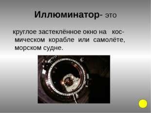 Иллюминатор- это круглое застеклённое окно на кос-мическом корабле или самолё